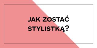 Jak zostać stylistką?