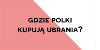 Gdzie Polki kupują ubrania? Wyniki ankiety!