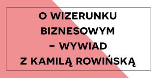 O wizerunku biznesowym wywiad z Kamilą Rowińską
