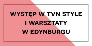 Występ w TVN Style i warsztaty w Edynburgu
